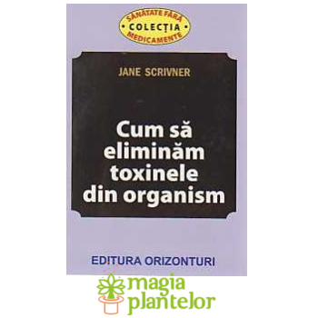 Cum sa eliminam toxinele din organism - Jane Scrivner - Orizonturi